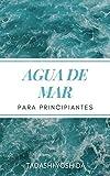 AGUA DE MAR PARA PRINCIPIANTES: Descubre el poder curativo del agua de mar y cómo usarla para sanar, proteger y cuidar tu salud, prevenir enfermedades y conseguir bienestar físico y mental
