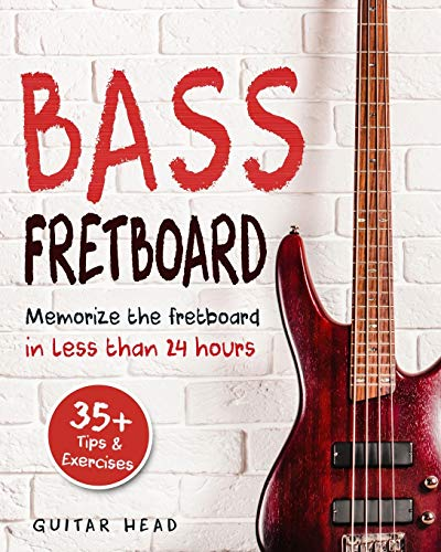 Bass Fretboard: Memorize The Fretboard In Less Than 24 Hours: 35+ Tips And Exercises Included