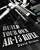 Build Your Own AR-15 Rifle: In Less Than 3 Hours You Too, Can Build Your Own Fully Customized AR-15 Rifle From Scratch...Even If You Have Never Touched A Gun In Your Life!