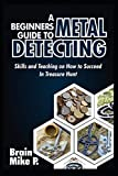 A BEGINNERS GUIDE TO METAL DETECTING: Skills and Teaching on How to Succeed in Treasure Hunt