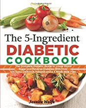 The 5-Ingredient Diabetic Cookbook: The Complete Diabetic Guide to Lower Blood Sugar and Reverse Diabetes With Over 100 Easy, Delicious Recipes and a 4 Week Meal Plan