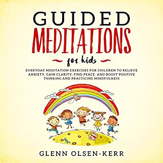 Guided Meditations for Kids: Everyday Meditation Exercises for Children to Relieve Anxiety, Gain Clarity, Find Peace, and Boost Positive Thinking and Practicing cover art