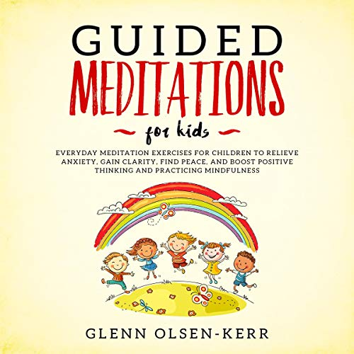 Guided Meditations for Kids: Everyday Meditation Exercises for Children to Relieve Anxiety, Gain Clarity, Find Peace, and Boost Positive Thinking and Practicing  By  cover art