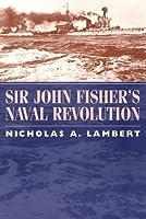 Sir John Fisher's Naval Revolution (Studies in Maritime History)