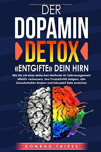 Der Dopamin-Detox: «Entgifte» dein Hirn!: Wie Sie mit einer einfachen Methode Ihr Zeitmanagement effektiv verbessern, Ihre Produktivität steigern, Gewohnheiten ändern und fokussiert Ziele erreichen