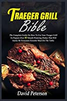 Traeger Grill Bible: The Complete Guide On How To Use Your Traeger Grill To Prepare Over 80 Mouth-Watering Dishes That Will Surely Be Everyones Favorite Meal On The Table