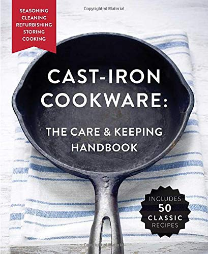 Cast-Iron Cookware: The Care and Keeping Handbook: Seasoning, Cleaning, Refurbishing, Storing, and Cooking