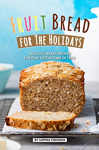 Fruit Bread for The Holidays: Delicious Bread Recipes for That Festive Time of Year