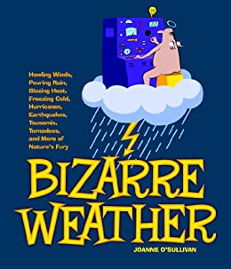 Bizarre Weather: Howling Winds, Pouring Rain, Blazing Heat, Freezing Cold, Hurricanes, Earthquakes, Tsunamis, Tornadoes, and More of Nature's Fury by [Joanne O'Sullivan]