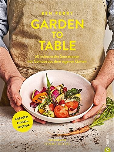 Garden to Table. 50 kulinarische Sensationen mit Gemüse aus dem eigenen Garten. Anbauen. Ernten. Kochen. Viele wertvolle Tipps für Selbstversorger Garten, Hochbeet, Schrebergarten und vieles mehr.
