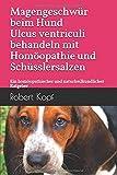 Magengeschwür beim Hund - Ulcus ventriculi behandeln mit Homöopathie und Schüsslersalzen: Ein homöopathischer und naturheilkundlicher Ratgeber