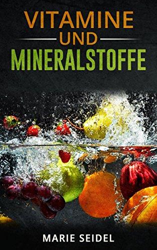 Vitamine und Mineralstoffe: Die wichtigsten Vitamine und Mineralien für ein gesundes und vitales Leben! Selbstheilung von Vitaminmangel! Vitamine und Spurenelemente