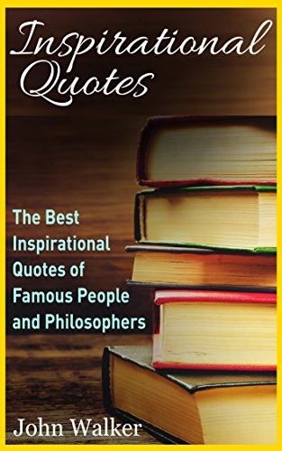 Inspirational Quotes: The Best Life Quotes of Famous People and Philosophers (Famous Quotes, Happiness Quotes, Motivational Quotes, Love Quotes, Funny ... motivation, quotes Book 1) (English Edition)