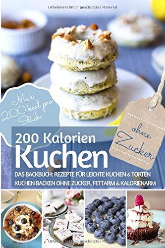 200 Kalorien-Kuchen Kuchen backen ohne Zucker: Das Backbuch für leichte Kuchen & Torten - Kuchen backen ohne Zucker, fettarm & kalorienarm - Max. 200 kcal. pro Stück