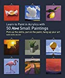 Learn to Paint in Acrylics with 50 More Small Paintings: Pick Up the Skills, Put on the Paint, Hang...