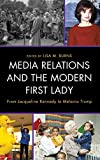 Media Relations and the Modern First Lady: From Jacqueline Kennedy to Melania Trump (Lexington Studies in Political Communication)