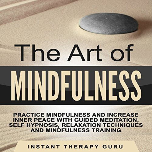 The Art of Mindfulness: Practice Mindfulness and Increase Inner Peace with Guided Meditation, Self Hypnosis audiobook cover art