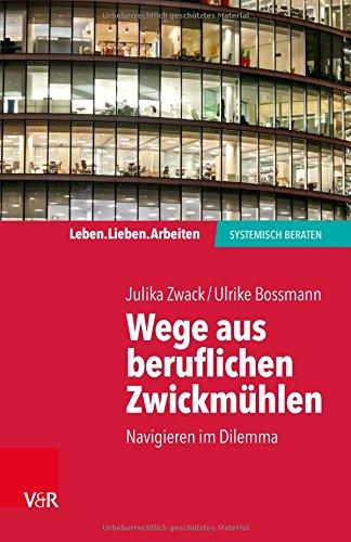 Wege aus beruflichen Zwickmühlen: Navigieren im Dilemma (Leben. Lieben. Arbeiten: Systemische Beratung) (Leben. Lieben. Arbeiten: systemisch beraten)