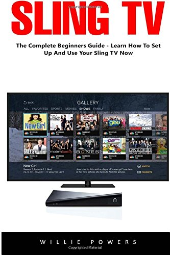 Sling TV: The Complete Beginners Guide Learn How To Set Up And Use Your Sling TV Now!
