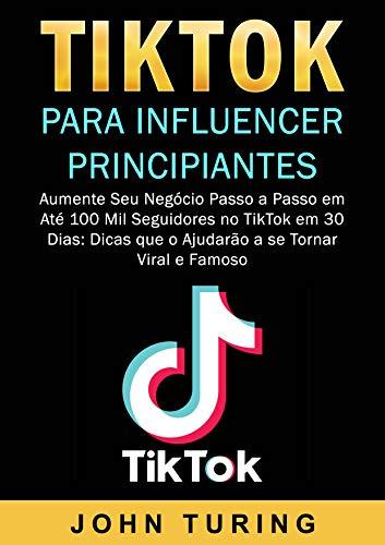 TikTok para Influencer Principiantes: Aumente Seu Negócio Passo a Passo em Até 100 Mil Seguidores no TikTok em 30 Dias: Dicas que o Ajudarão a se Tornar Viral e Famoso. (Portuguese Edition)