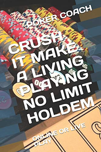 CRUSH IT MAKE A LIVING PLAYING NO LIMIT HOLDEM: ONLINE OR LIVE PLAY