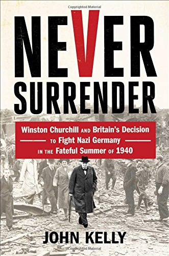Image of Never Surrender: Winston Churchill and Britain's Decision to Fight Nazi Germany in the Fateful Summer of 1940
