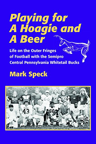Playing for a Hoagie and a Beer: Life on the Outer Fringes of Football with the Semipro Central Pennsylvania Whitetail Bucks