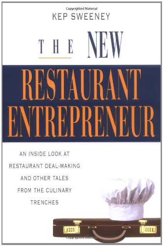 The New Restaurant Entrepreneur: An Inside Look at Restaurant Deal-Making and Other Tales from the Culinary Trenches