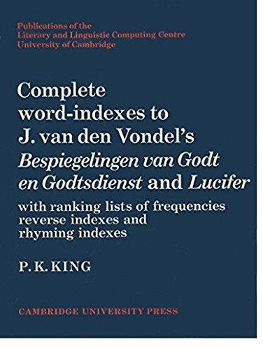 Complete Word-Indexes to J. Van Den Vondel's Bespiegelingen van Godt en Godtsdienst and Lucifer: With Ranking Lists of Frequencies Reverse Indexes and ... Computing Centre University of Cambridge)