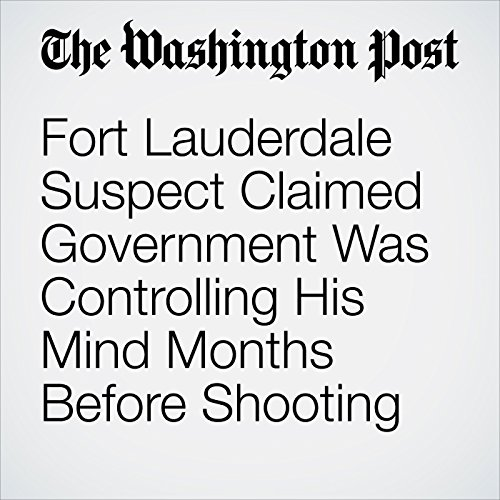 Fort Lauderdale Suspect Claimed Government Was Controlling His Mind Months Before Shooting audiobook cover art