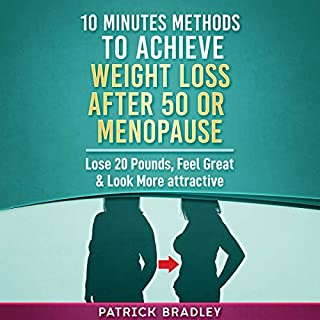 10 Minutes Methods to Achieve Weight Loss After 50 or Menopause     Lose 20 Pounds, Feel Great & Look More Attractive              Written by:                                                                                                                                 Patrick Bradley                               Narrated by:                                                                                                                                 Megan Mitchell                      Length: 59 mins     Not rated yet     Overall 0.0