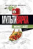 Мультиварка может всё! Полная книга рецептов (Russian Edition)