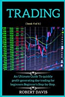 Trading: An Ultimate Guide To quickly profit generating day trading for beginners Beginner's Step-by-Step. ( book 4 of 6 )