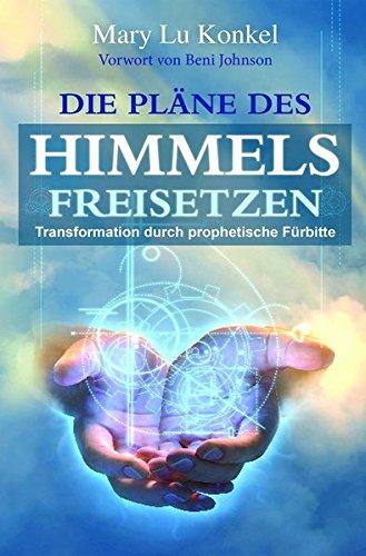 Die Pläne des Himmels freisetzen: Transformation durch prophetische Fürbitte