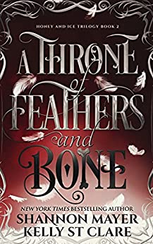 A Throne Of Feathers and Bone (The Honey and Ice Series Book 2) by [Kelly St Clare, Shannon Mayer]