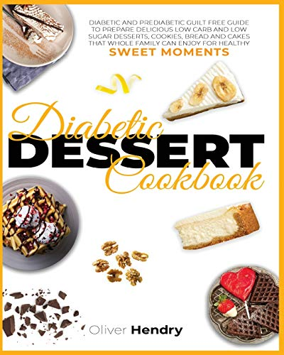 Diabetic Dessert Cookbook: Diabetic and Prediabetic Guilt Free Guide to Prepare Delicious Low carb and Low Sugar Desserts, Cookies, Bread and Cakes ... Recipes to Prevent and Reverse Disease)