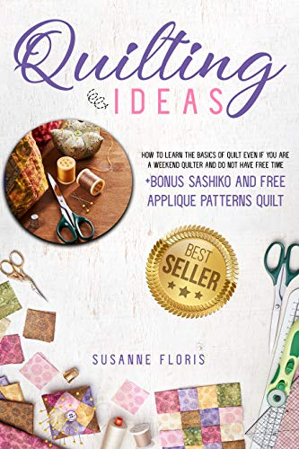Quilting Ideas: How to Learn the Basics of Quilt Even if You Are a Weekend Quilter and Do Not Have Free Time + BONUS Sashiko and Applique Patterns Quilt (From Zero to Professional Quilters Book 1) by [Susanne Floris]