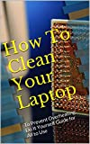 How To Clean Your Laptop: To Prevent Overheating; Do It Yourself Guide for All to Use