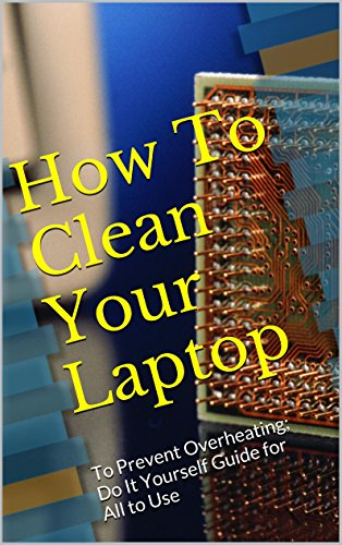 How To Clean Your Laptop: To Prevent Overheating; Do It Yourself Guide for All to Use (English Edition)