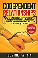 """Codependent Relationships: Why You NEED To Say """"NO MORE"""" To Codependency and Cure Yourself RIGHT NOW and How You Can STOP Controlling Others. Practical Recovery Guide!"""