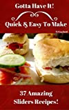 Gotta Have It Quick & Easy To Make 37 Amazing Sliders Recipes!