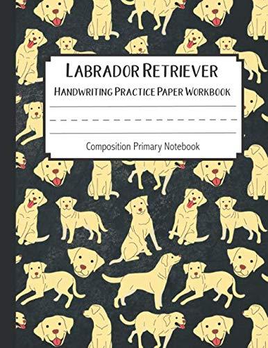 Labrador Retriever Handwriting Practice Paper Workbook Composition Primary Notebook: Toddler For Preschoolers Journals | Notebook For Preschool | ... Books (Labrador Retriever Journal Blank)