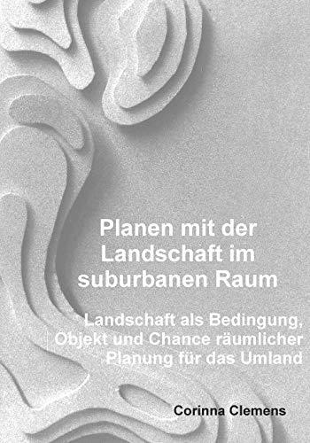 Planen mit der Landschaft im suburbanen Raum: Landschaft als Bedingung, Objekt und Chance räumlicher Planung für das Umland