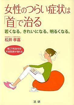 [松井孝嘉]の女性のつらい症状は「首」で治る : 若くなる。きれいになる。明るくなる。 首こりを治せば不定愁訴が消える