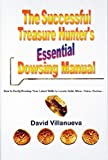 THE SUCCESSFUL TREASURE HUNTER'S ESSENTIAL DOWSING MANUAL: How to Easily Develop Your Latent Skills to Locate Gold, Silver, Coins, Caches…