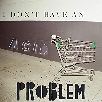 I Don't Have an Acid Problem