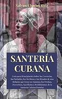 Santería Cubana: Guía para Principiantes Sobre las Creencias, las Deidades, los Hechizos y los Rituales de una Religión que Crece en América. los Orishas, Proverbios, Sacrificios y Prohibiciones de la Santería Cubana (Yoruba)