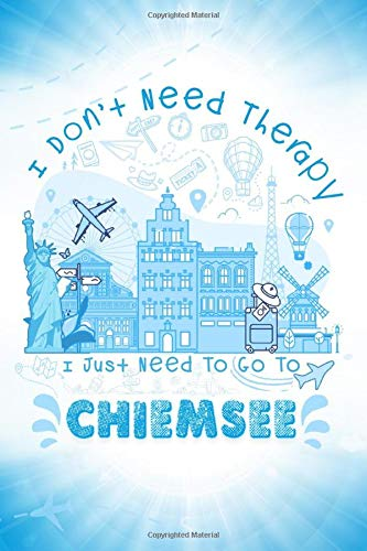 I Don't Need Therapy I Just Need To Go To Chiemsee: Chiemsee Travel And Vacation Notebook / Travel Logbook Journal / Trip planning journal / Funny ... and Kids - 6x9 inches 120 Blank Lined Pages