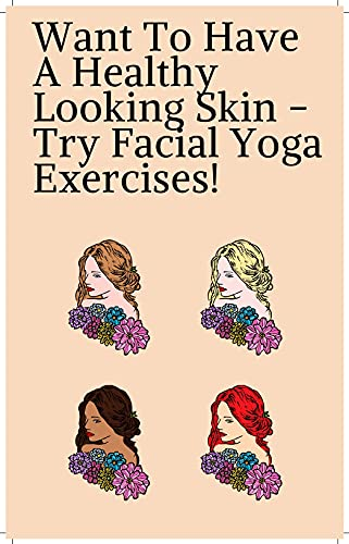 Want To Have A Healthy Looking Skin - Try Facial Yoga Exercises! (English Edition)