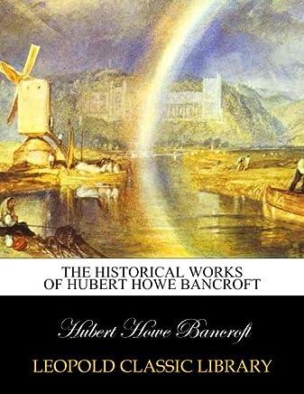 The historical works of Hubert Howe Bancroft